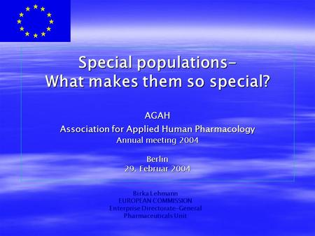 Special populations- What makes them so special? AGAH Association for Applied Human Pharmacology Annual meeting 2004 Berlin 29. Februar 2004 Birka Lehmann.