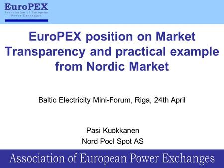 EuroPEX position on Market Transparency and practical example from Nordic Market Baltic Electricity Mini-Forum, Riga, 24th April Pasi Kuokkanen Nord Pool.