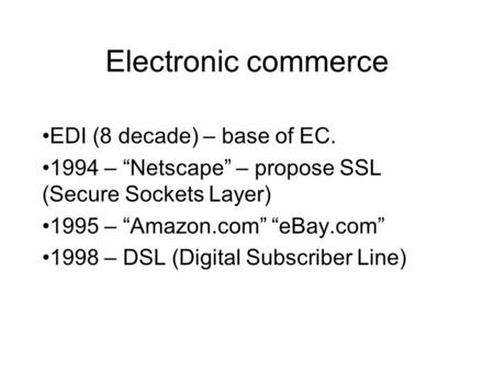 "Electronic commerce EDI (8 decade) – base of EC. 1994 – ""Netscape"" – propose SSL (Secure Sockets Layer) 1995 – ""Amazon.com"" ""eBay.com"" 1998 – DSL (Digital."
