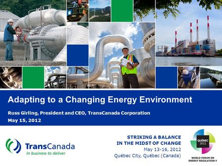 Adapting to a Changing Energy Environment Russ Girling, President and CEO, TransCanada Corporation May 15, 2012 STRIKING A BALANCE IN THE MIDST OF CHANGE.