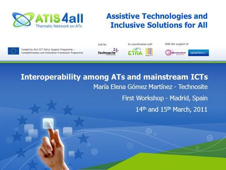 Assistive Technologies and Inclusive Solutions for All Interoperability among ATs and mainstream ICTs María Elena Gómez Martínez - Technosite First Workshop.