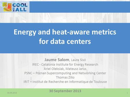 30.09.2013 Energy and heat-aware metrics for data centers Jaume Salom, Laura Sisó IREC - Catalonia Institute for Energy Research Ariel Oleksiak, Mateusz.