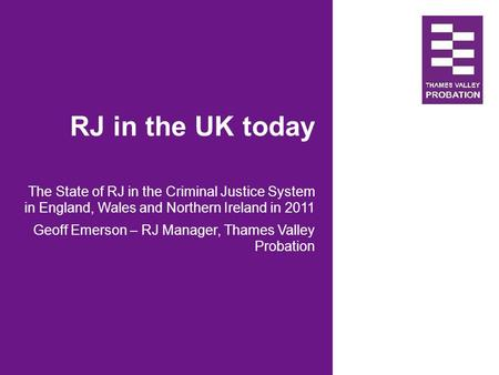RJ in the UK today The State of RJ in the Criminal Justice System in England, Wales and Northern Ireland in 2011 Geoff Emerson – RJ Manager, Thames Valley.