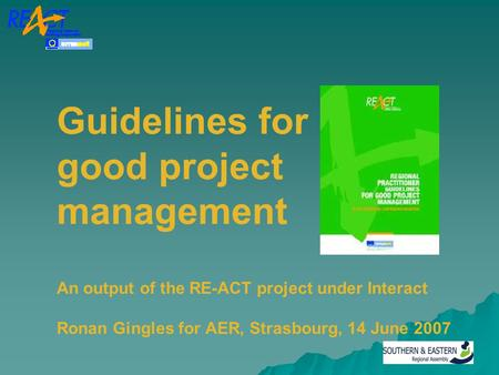 Guidelines for good project management An output of the RE-ACT project under Interact Ronan Gingles for AER, Strasbourg, 14 June 2007.