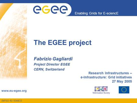 INFSO-RI-508833 Enabling Grids for E-sciencE www.eu-egee.org The EGEE project Fabrizio Gagliardi Project Director EGEE CERN, Switzerland Research Infrastructures.