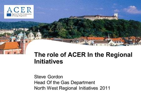 The role of ACER In the Regional Initiatives Steve Gordon Head Of the Gas Department North West Regional Initiatives 2011.