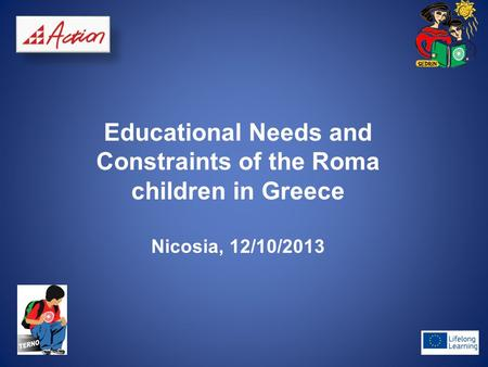 Educational Needs and Constraints of the Roma children in Greece Nicosia, 12/10/2013.