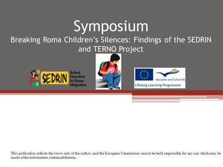 Symposium Breaking Roma Children's Silences: Findings of the SEDRIN and TERNO Project This publication reflects the views only of the author, and the European.