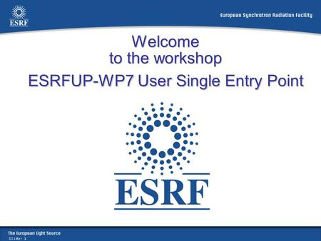 Slide: 1 Welcome to the workshop ESRFUP-WP7 User Single Entry Point.