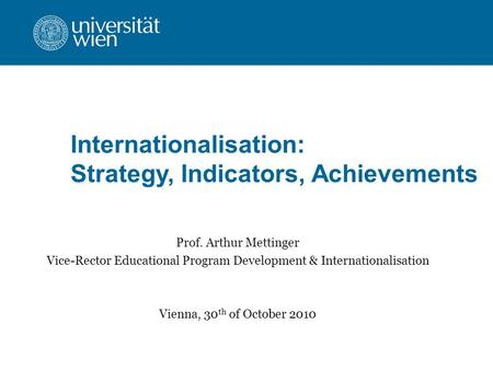 Internationalisation: Strategy, Indicators, Achievements Prof. Arthur Mettinger Vice-Rector Educational Program Development & Internationalisation Vienna,
