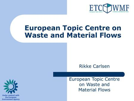 European Topic Centre on Waste and Material Flows Rikke Carlsen European Topic Centre on Waste and Material Flows Under contract with the European Environment.