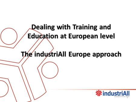 Dealing with Training and Education at European level The industriAll Europe approach 1.