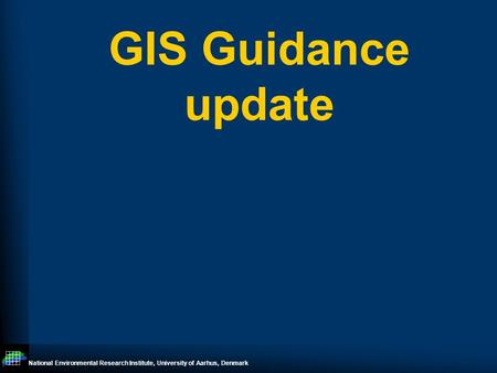 National Environmental Research Institute, University of Aarhus, Denmark GIS Guidance update.
