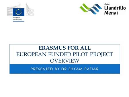 ERASMUS FOR ALL EUROPEAN FUNDED PILOT PROJECT OVERVIEW PRESENTED BY DR SHYAM PATIAR.