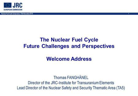 Nuclear Fuel Cycle Symposium, 15th November 2010 1 The Nuclear Fuel Cycle Future Challenges and Perspectives Welcome Address Thomas FANGHÄNEL Director.