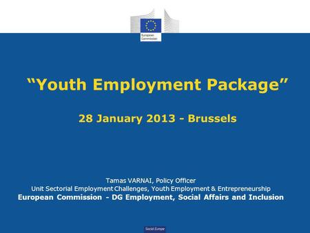 "Social Europe ""Youth Employment Package"" 28 January 2013 - Brussels Tamas VARNAI, Policy Officer Unit Sectorial Employment Challenges, Youth Employment."