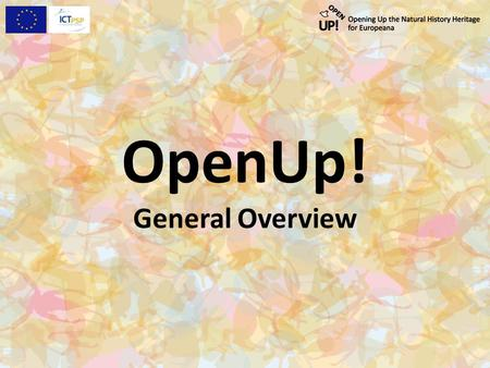 OpenUp! General Overview. www.open-up.eu OpenUp! – What it aims at: Because access to multimedia resources from natural history collections in Europe.