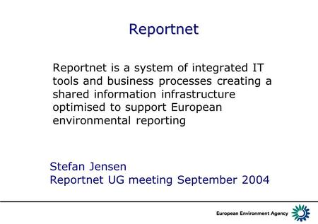 Reportnet Reportnet is a system of integrated IT tools and business processes creating a shared information infrastructure optimised to support European.