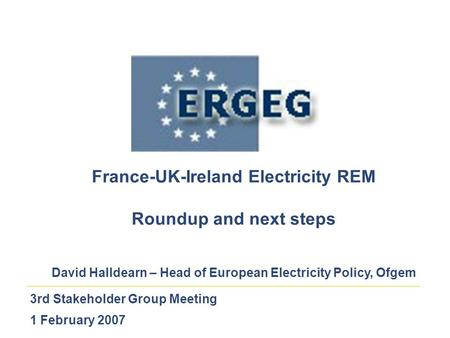 3rd Stakeholder Group Meeting 1 February 2007 France-UK-Ireland Electricity REM Roundup and next steps David Halldearn – Head of European Electricity Policy,