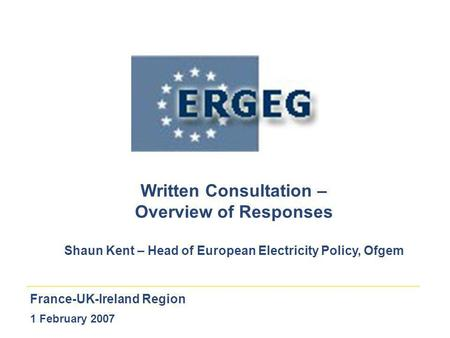 France-UK-Ireland Region 1 February 2007 Written Consultation – Overview of Responses Shaun Kent – Head of European Electricity Policy, Ofgem.