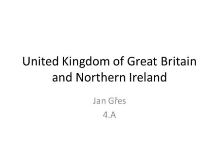 United Kingdom of Great Britain and Northern Ireland Jan Gřes 4.A.