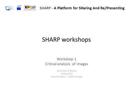 SHARP workshops Workshop 1 Critical analysis of Images University of Nicosia 6 May 2011 Fernando Serra – ISCSP, Portugal SHARP - A Platform for SHaring.