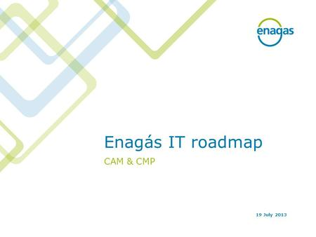 Enagás IT roadmap CAM & CMP 19 July 2013. 2 Index CAM IT roadmap CMP IT roadmap.