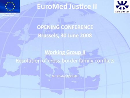 1 EuroMed Justice II OPENING CONFERENCE Brussels, 30 June 2008 Working Group II Resolution of cross-border family conflicts Mr. Khaled ABOUALI Project.