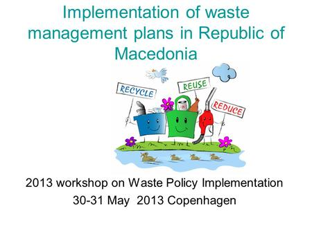 Implementation of waste management plans in Republic of Macedonia 2013 workshop on Waste Policy Implementation 30-31 May 2013 Copenhagen.