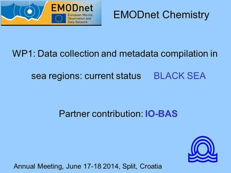 Annual Meeting, June 17-18 2014, Split, Croatia WP1: Data collection and metadata compilation in sea regions: current status BLACK SEA EMODnet Chemistry.