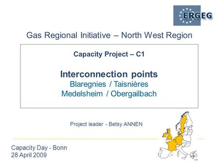 Capacity Project – C1 Interconnection points Blaregnies / Taisnières Medelsheim / Obergailbach Gas Regional Initiative – North West Region Capacity Day.