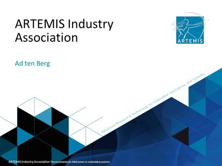 Title of presentation ARTEMIS Industry Association Ad ten Berg ARTEMIS Industry Association The association for R&D actors in embedded systems.