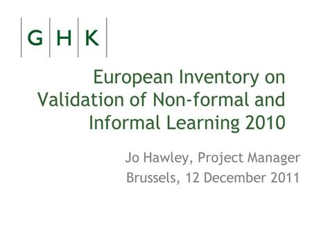 European Inventory on Validation of Non-formal and Informal Learning 2010 Jo Hawley, Project Manager Brussels, 12 December 2011.