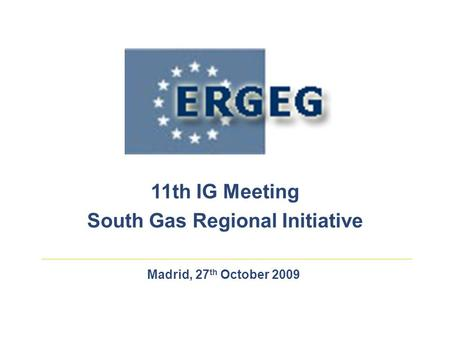 Madrid, 27 th October 2009 11th IG Meeting South Gas Regional Initiative.