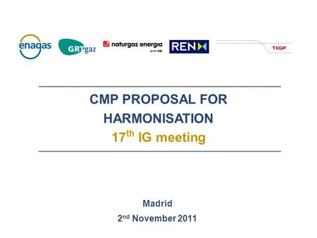 CMP PROPOSAL FOR HARMONISATION 17 th IG meeting Madrid 2 nd November 2011.