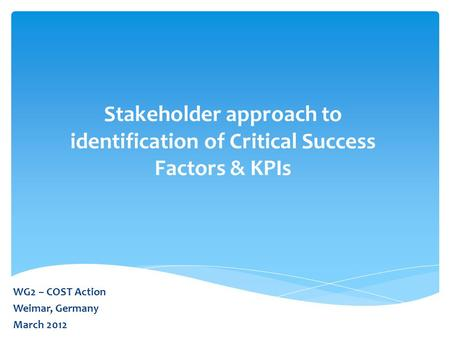 Stakeholder approach to identification of Critical Success Factors & KPIs WG2 – COST Action Weimar, Germany March 2012.