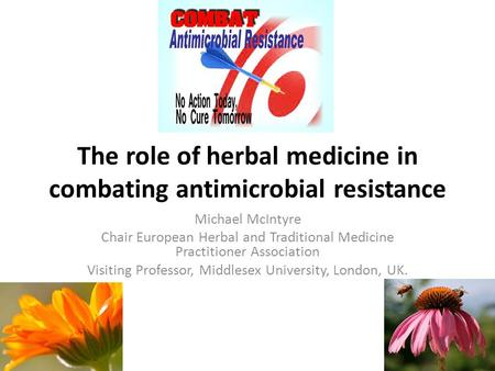 The role of herbal medicine in combating antimicrobial resistance Michael McIntyre Chair European Herbal and Traditional Medicine Practitioner Association.