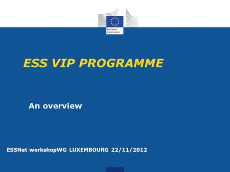 ESS VIP PROGRAMME An overview ESSNet workshopWG LUXEMBOURG 22/11/2012.