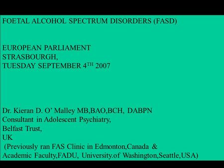 FOETAL ALCOHOL SPECTRUM DISORDERS (FASD) EUROPEAN PARLIAMENT STRASBOURGH, TUESDAY SEPTEMBER 4 TH 2007 Dr. Kieran D. O' Malley MB,BAO,BCH, DABPN Consultant.
