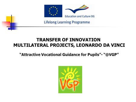 "TRANSFER OF INNOVATION MULTILATERAL PROJECTS, LEONARDO DA VINCI ""Attractive Vocational Guidance for Pupils""-"
