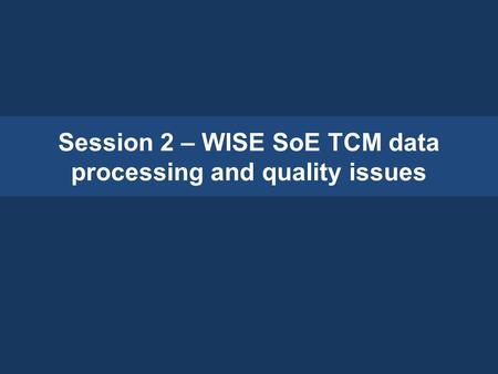 Session 2 – WISE SoE TCM data processing and quality issues.