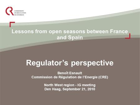 Lessons from open seasons between France and Spain Regulator's perspective Benoît Esnault Commission de Régulation de l'Energie (CRE) North West region.