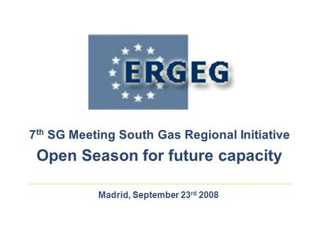 Madrid, September 23 rd 2008 7 th SG Meeting South Gas Regional Initiative Open Season for future capacity.