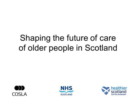 Shaping the future of care of older people in Scotland.