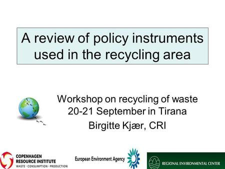 A review of policy instruments used in the recycling area Workshop on recycling of waste 20-21 September in Tirana Birgitte Kjær, CRI.