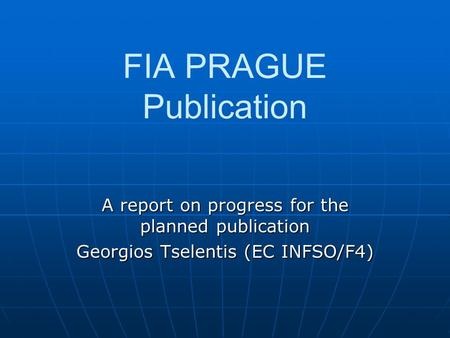 FIA PRAGUE Publication A report on progress for the planned publication Georgios Tselentis (EC INFSO/F4)