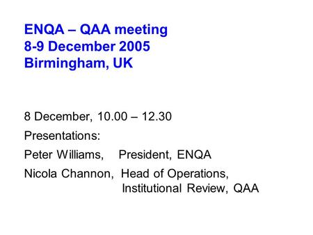 ENQA – QAA meeting 8-9 December 2005 Birmingham, UK 8 December, 10.00 – 12.30 Presentations: Peter Williams, President, ENQA Nicola Channon, Head of Operations,