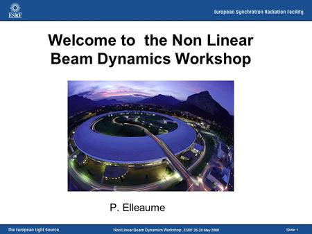 Slide: 1 Welcome to the Non Linear Beam Dynamics Workshop P. Elleaume Non Linear Beam Dynamics Workshop, ESRF 26-28 May 2008.