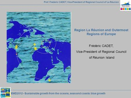 EMD2012 - Sustainable growth from the oceans, seas and coasts: blue growth Prof. Frederic CADET, Vice-President of Regional Council of La Réunion Region.
