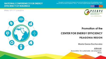 NATIONAL CONFERENECE FOR ENERGY EFFICIENCY OF BUILDINGS Bitola, 10 th -11 th June 2014 Promotion of the CENTER FOR ENERGY EFFICIENCY PELAGONIA REGION Maria.